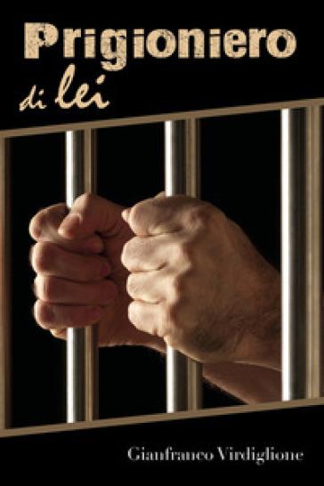 Prigioniero di lei - Gianfranco Virdiglione | Jonathanterrington.com