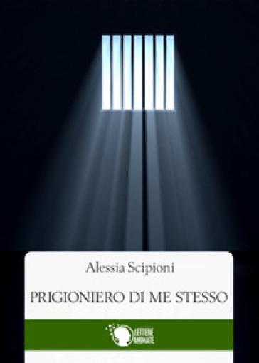 Prigioniero di me stesso - Alessia Scipioni |