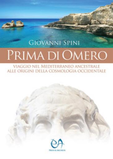 Prima di Omero. Viaggio nel Mediterraneo ancestrale alle origini della cosmologia occidentale - Giovanni Spini |