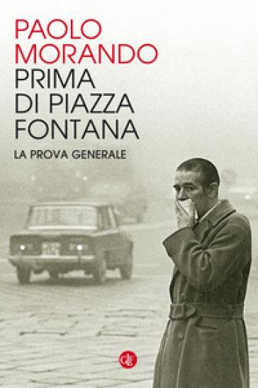Prima di Piazza Fontana. La prova generale - Paolo Morando |