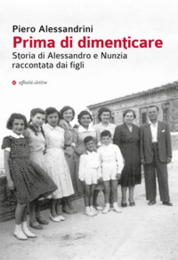 Prima di dimenticare. Storia di Alessandro e Nunzia raccontata dai figli - Piero Alessandrini | Kritjur.org