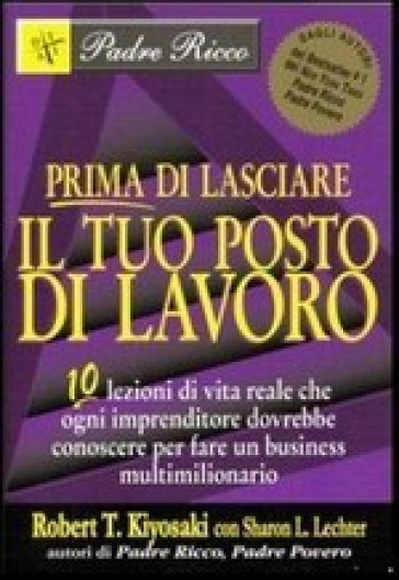 Prima di lasciare il tuo posto di lavoro. 10 lezioni di vita reale che ogni imprenditore dovrebbe conoscere per fare un business multimilionario - Robert T. Kiyosaki | Jonathanterrington.com