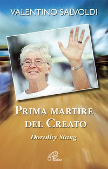 Prima martire del creato. Dorothy Stang - Valentino Salvoldi  