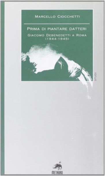 Prima di piantare i datteri. Giacomo Debenedetti a Roma (1944-1945) - Marcello Ciocchetti   Rochesterscifianimecon.com