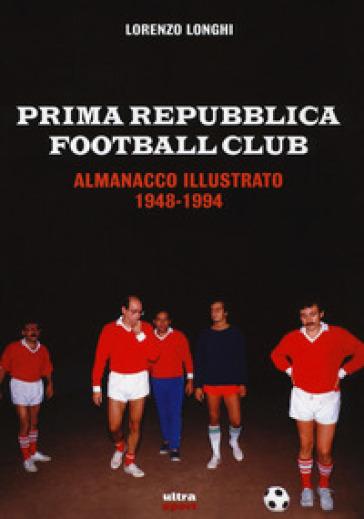Prima repubblica football club. Almanacco illustrato 1948-1994 - Lorenzo Longhi |