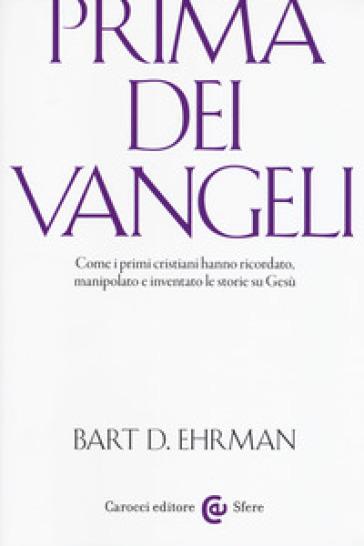 Prima dei vangeli. Come i primi cristiani hanno ricordato, manipolato e inventato le storie su Gesù - Bart D. Ehrman |