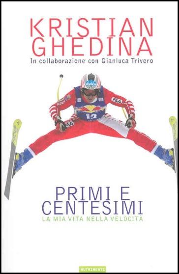 Primi e centesimi. La mia vita nella velocità - Kristian Ghedina | Rochesterscifianimecon.com