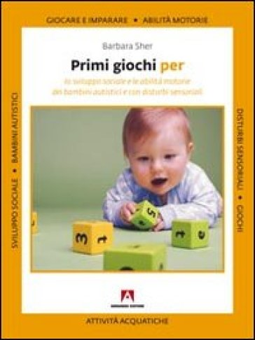 Primi giochi per lo sviluppo sociale e le abilità motorie dei bambini autistici e con disturbi sensoriali - Barbara Sher |
