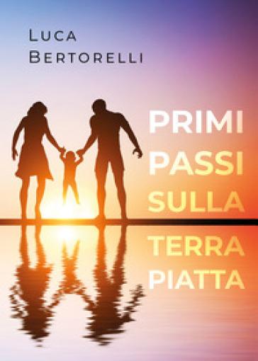 Primi passi sulla terra piatta - Luca Bertorelli  