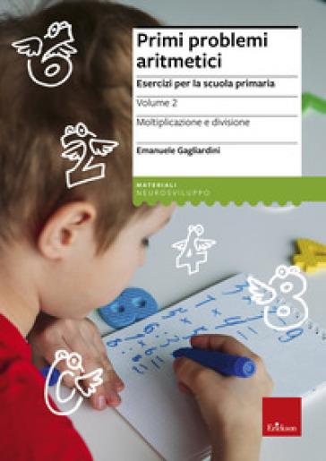 Primi problemi aritmetici. Esercizi per la scuola primaria. 2.Moltiplicazione e divisione - Emanuele Gagliardini |