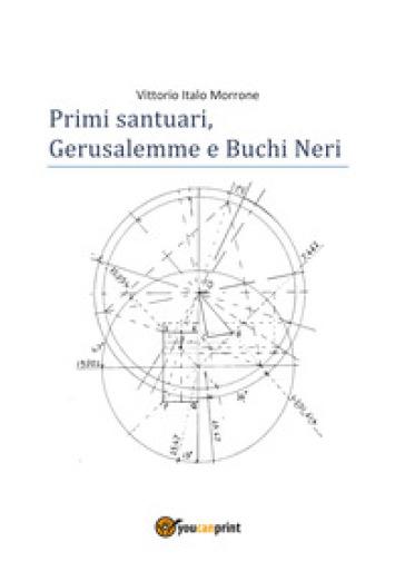 Primi santuari. Gerusalemme e buchi neri - Vittorio Italo Morrone |