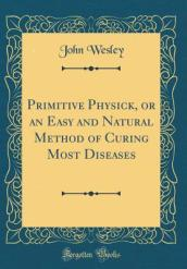 Primitive Physick, or an Easy and Natural Method of Curing Most Diseases (Classic Reprint)
