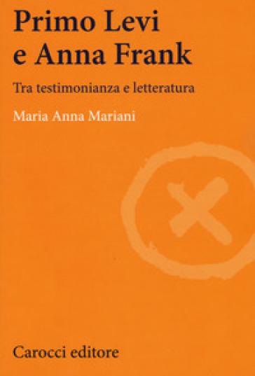 Primo Levi e Anna Frank. Tra testimonianza e letteratura - Maria Anna Mariani  