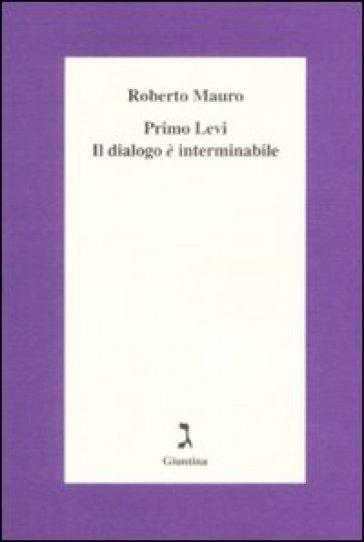 Primo Levi. Il dialogo è interminabile - Roberto Mauro |