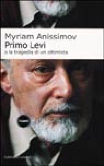 Primo Levi o la tragedia di un ottimista - Myriam Anissimov | Rochesterscifianimecon.com