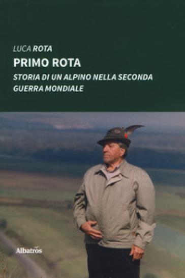 Primo Rota. Storia di un alpino nella seconda guerra mondiale - Luca Rota | Kritjur.org