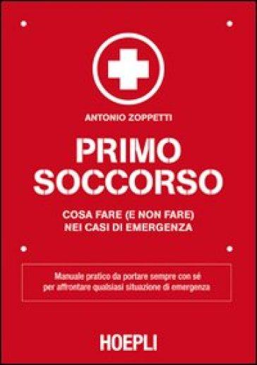 Primo soccorso. Cosa fare (e non fare) nei casi di emergenza - Antonio Zoppetti |