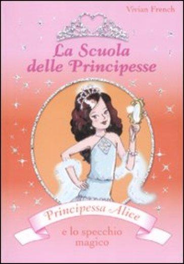 Principessa alice e lo specchio magico la scuola delle principesse na vivian french libro - Alice e lo specchio ...