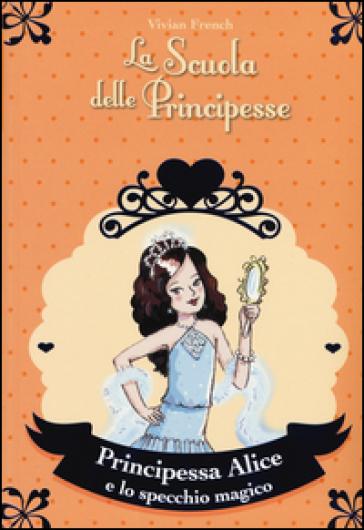 Principessa Alice e lo specchio magico. La scuola delle principesse - Vivian French  