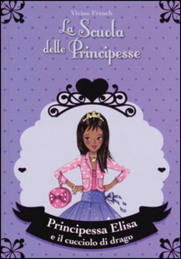 Principessa Elisa e il cucciolo di drago. La scuola delle principesse - Vivian French |