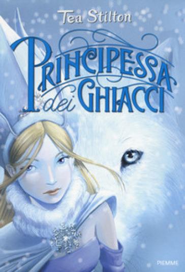 Principessa dei ghiacci. Principesse del regno della fantasia. 1. - Tea Stilton |