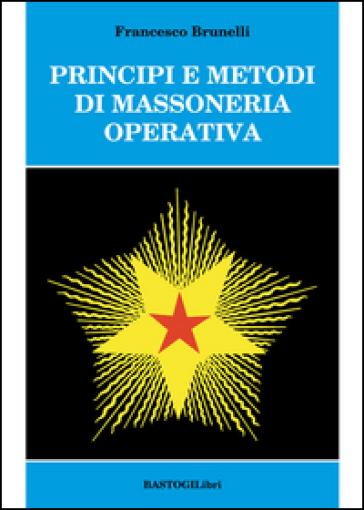 Principi e metodi di massoneria operativa - Francesco Brunelli |