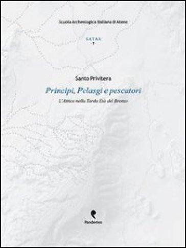 Principi, pelasgi e pescatori. L'Attica nella tarda età del bronzo - Santo Privitera pdf epub