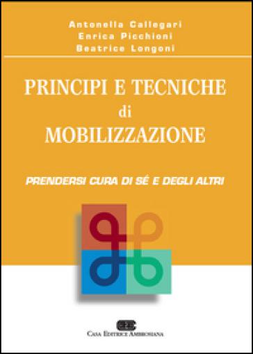 Principi e tecniche di mobilizzazione. Prendersi cura di sé e degli altri - Antonella Callegari  