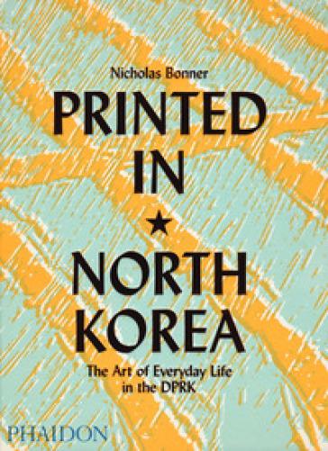 Printed in North Korea. The art from everyday life in the DPRK. Ediz. a colori - Nicholas Bonner | Rochesterscifianimecon.com
