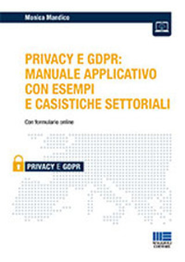iL Privacy e GDPR: manuale applicativo con esempi e casistiche settoriali - Monica Mandico |