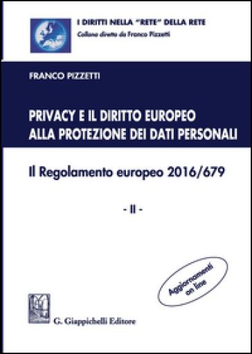Privacy e il diritto europeo alla protezione dei dati personali. Il Regolamento europeo 2016/679. 2. - Franco Pizzetti  