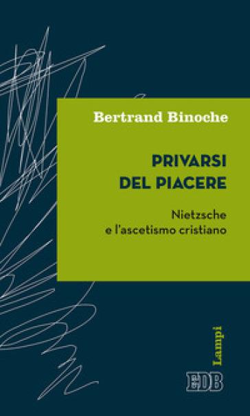 Privarsi del piacere. Nietzsche e l'ascetismo cristiano - Bertrand Binoche |