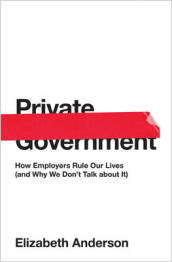 Private Government: How Employers Rule Our Lives (and Why We Don t Talk About it)