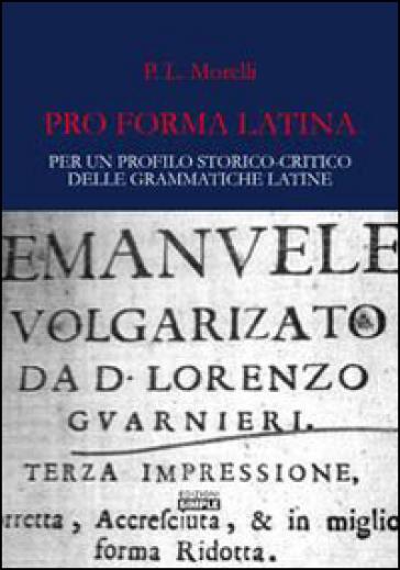 Pro forma latina. Per un profilo storico-critico delle grammatiche latine - Patrizia Morelli | Thecosgala.com