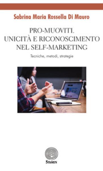 Pro-muoviti. Unicità e riconoscimento nel self-marketing. Tecniche, metodi, strategie - Sabrina Maria Rossella Di Mauro   Rochesterscifianimecon.com