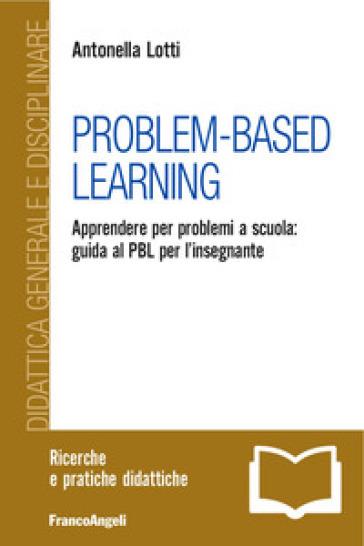 Problem-Based Learning. Apprendere per problemi a scuola: guida al PBL per l'insegnante - Antonella Lotti pdf epub