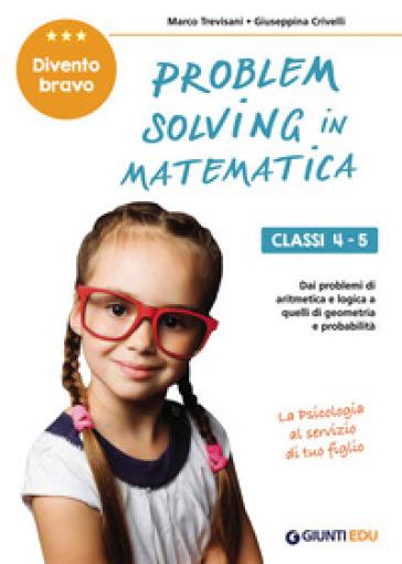 Problem solving in matematica. Classi 4-5. Un allenamento delle capacità di problem solving attraverso problemi di logica, aritmetica, geometria, calcolo delle probabilità e statistica - Marco Trevisani |