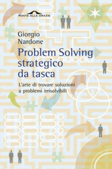Problem solving strategico da tasca. L'arte di trovare soluzioni a problemi irrisolvibili - Giorgio Nardone  