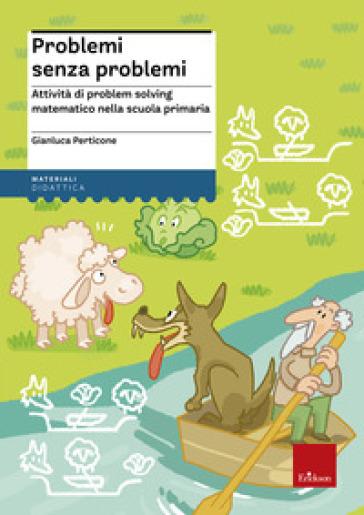 Problemi senza problemi. Attività di problem solving matematico nella Scuola primaria - Gianluca Perticone |
