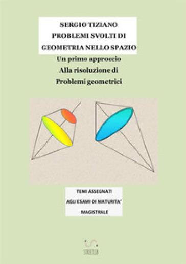 Problemi svolti di geometria nello spazio. Un primo approccio alla risoluzione di problemi geometrici - Sergio Tiziano pdf epub