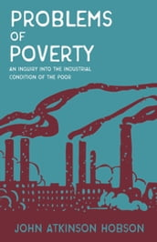 Problems of Poverty - An Inquiry Into The Industrial Condition of the Poor