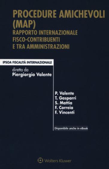 Procedure amichevoli (MAP). Rapporto internazionale fisco-contribuenti e tra amministrazioni. Con e-book - Piergiorgio Valente | Rochesterscifianimecon.com