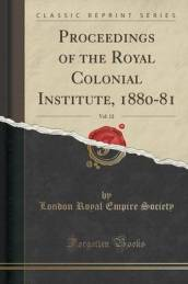 Proceedings of the Royal Colonial Institute, 1880-81, Vol. 12 (Classic Reprint)