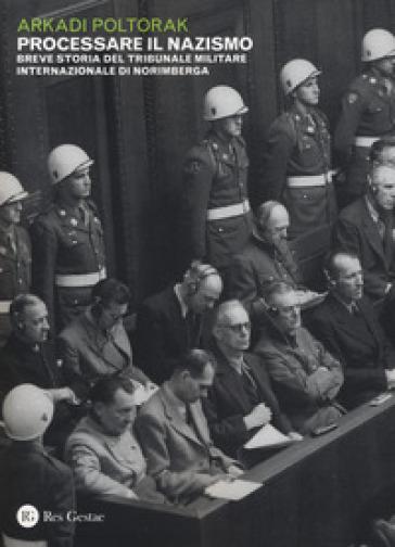 Processare il nazismo. Breve storia del tribunale militare internazionale di Norimberga - Arkadi Poltorak | Rochesterscifianimecon.com
