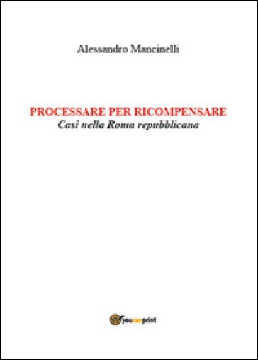 Processare per ricompensare. Casi nella Roma repubblicana - Alessandro Mancinelli   Rochesterscifianimecon.com