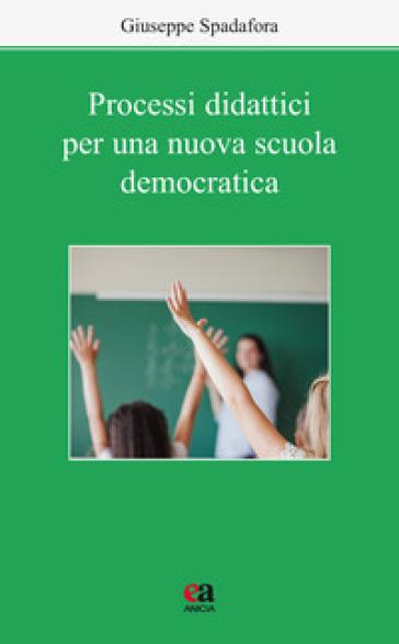 Processi didattici per una nuova scuola democratica - Giuseppe Spadafora |