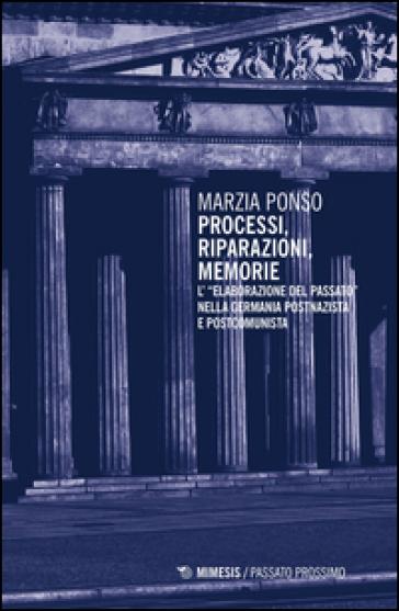 Processi, riparazioni, memorie. L'«elaborazione del passato» nella Germania postnazista e postcomunista - Marzia Ponso |