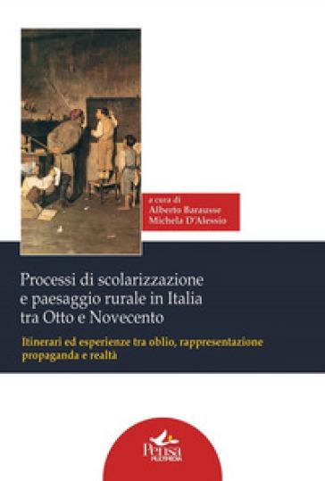 Processi di scolarizzazione e paesaggio rurale in Italia tra Otto e Novecento. Itinerari ed esperienze tra oblio, rappresentazione, propaganda e realtà