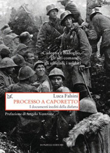 Processo a Caporetto. I documenti inediti della disfatta - Luca Falsini |