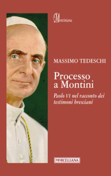 Processo a Montini. Paolo VI nel racconto dei testimoni bresciani - Massimo Tedeschi  